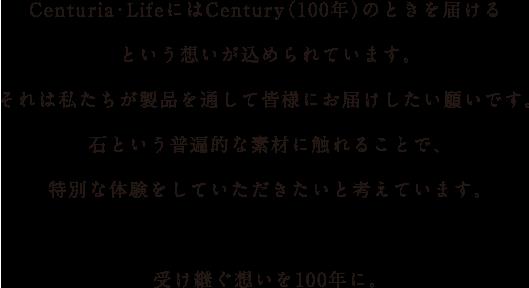 Centuria・Lifeという言葉には、Century(100年)という願いが込められています。それは私たちが製品を通して皆様にお届けしたい願いです。石という普遍的な素材に触れることで、特別な体験をしていただきたいと考えています。受け継ぐ想いを100年に。