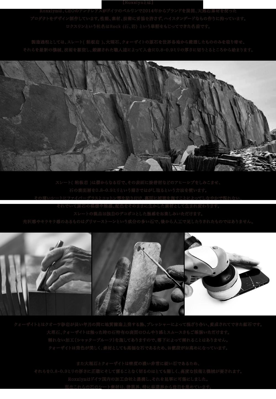 Roxxlynは、CEOのアンドレアスがドイツのベルリンで2014年からブランドを展開、天然石素材を使った プロダクトをデザイン制作しています。性能、素材、技術に妥協を許さず、ハイスタンダードなもの作りに拘っています。 ロクスリンという社名はRock (石、岩) という単語をもじってできた名前です。 製造過程としては、スレート( 粘板岩 )、大理石、クォーザイトの原石を世界各地から厳選したもののみを取り寄せ、 それらを最新の機械、技術を駆使し、鍛錬された職人達によって入念に0.8~0.9ミリの厚さに切りとるところから始まります。 スレート( 粘板岩 )は層からなる石で、その表面に接着材などのアヒーシブをしみこませ、 石の表面層を0.8~0.9ミリという薄さではがし取るという方法を使います。 その薄いシートにファイバーグラスとコットン等を貼り付け、裏面に補強を施すことによってしなやかで割れない、 それでいて原石の模様や触感、配色をそのままに生かした素材として生まれ変わります。 スレートの製品は独自のデコボコとした触感をお楽しみいただけます。 光沢感やキラキラ感のあるものはグリマーストーンという成分の多い石で、後から人工で足したりされたものではありません。 クォーザイトとはクオーツ砂岩が長い年月の間に地質構造上発する熱、プレッシャーによって混ざり合い、変成されてできた鉱石です。 大理石、クォーザイトは触った時の石特有の表面のひんやり感とスムースさもご堪能いただけます。 割れない加工(シャッタープルーフ)を施してありますので、落下によって割れることはありません。 クォーザイトは発色が美しく、素材としても高価な石であるため、お値段がお高めになっています。 また大理石とクォーザイトは密度の濃い非常に硬い石であるため、 それらを0.8~0.9ミリの厚さに正確にそして割ることなく切るのはとても難しく、高度な技術と機械が要されます。 Roxxlynはドイツ国内の加工会社と提携し、それを見事に可能にしました。 現在これらの石のシート素材は、諸業界、特に車業界から注目を集めています。